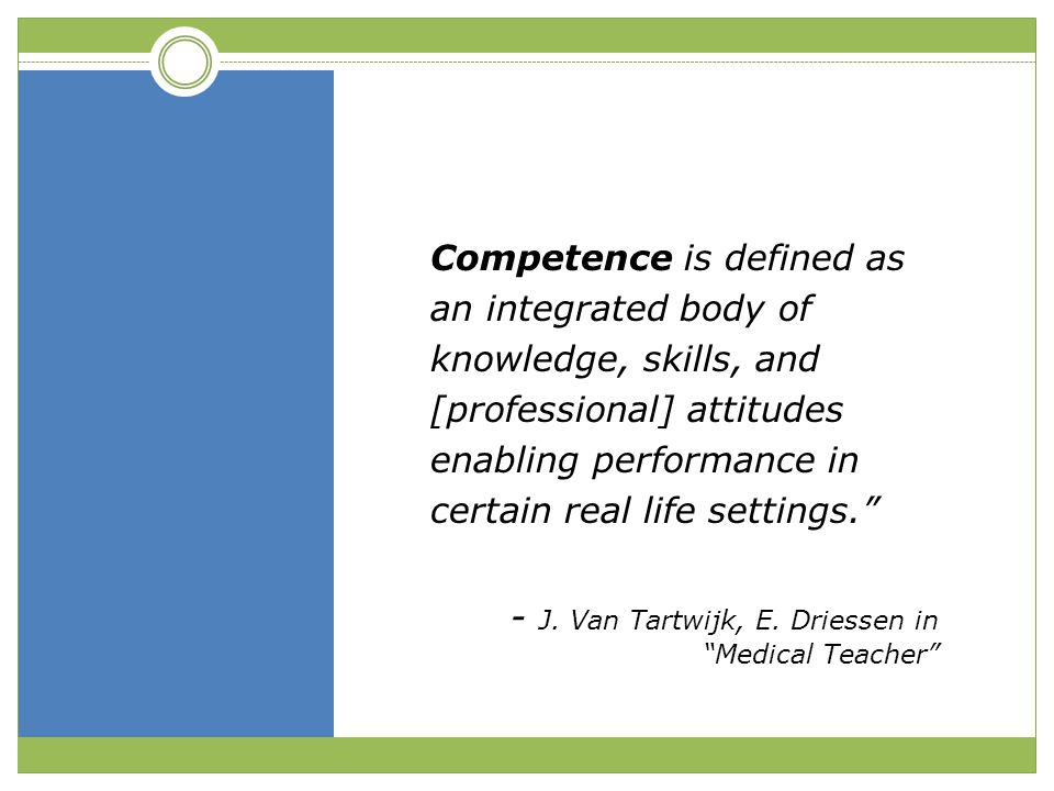 Competence is defined as an integrated body of knowledge, skills, and [professional] attitudes enabling performance in certain real life settings.